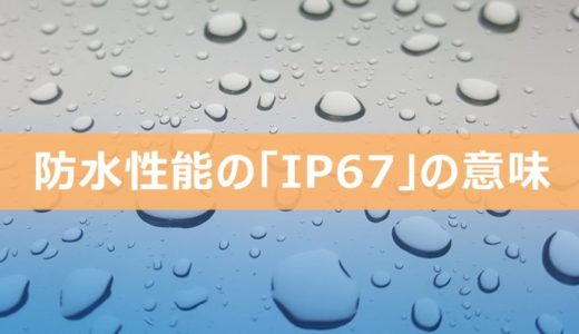 「IP67」って?iPhoneなどの防水性能の意味